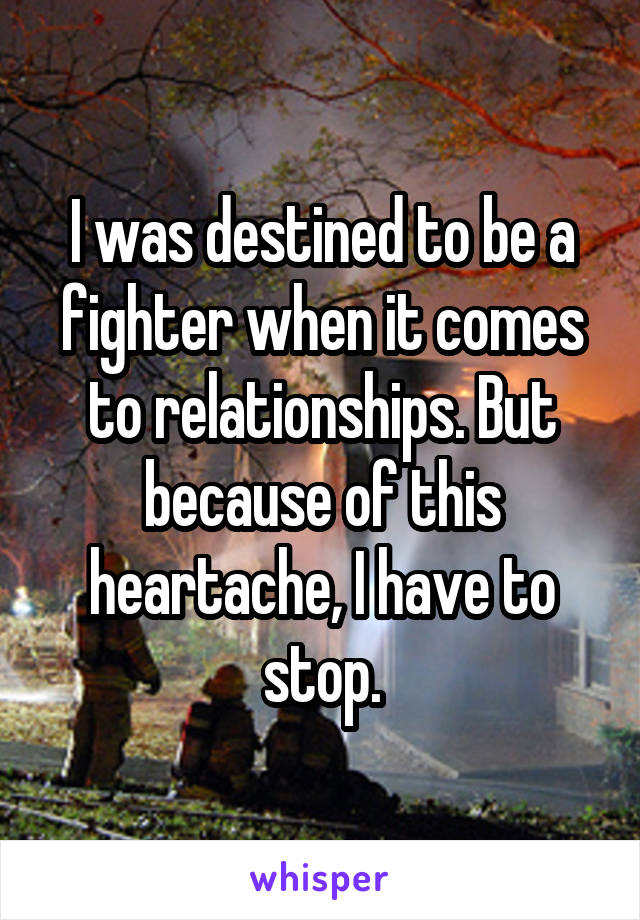 I was destined to be a fighter when it comes to relationships. But because of this heartache, I have to stop.