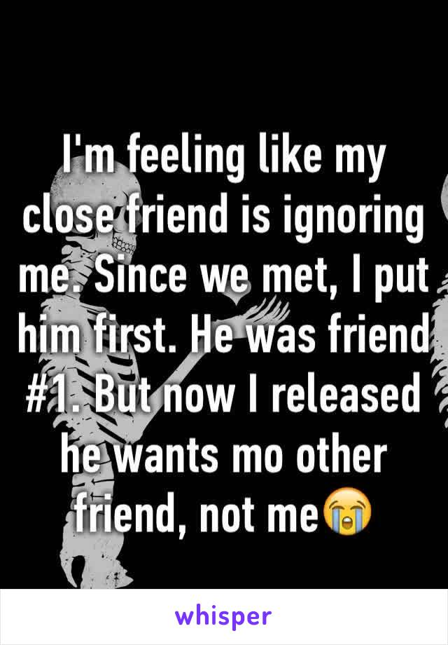 I'm feeling like my close friend is ignoring me. Since we met, I put him first. He was friend #1. But now I released he wants mo other friend, not me😭