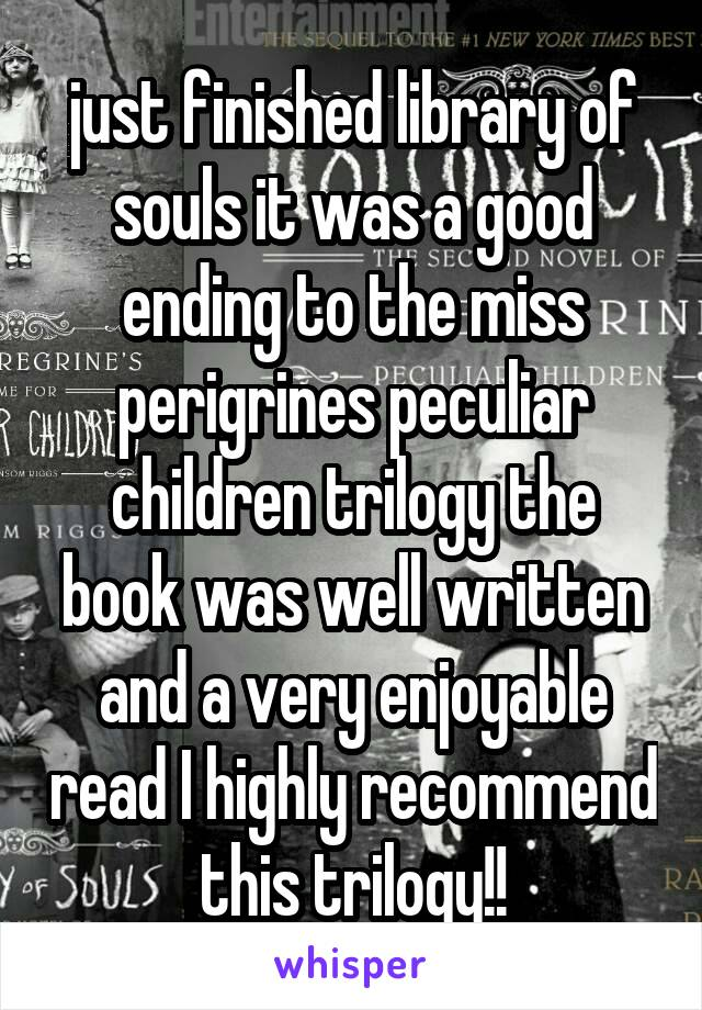 just finished library of souls it was a good ending to the miss perigrines peculiar children trilogy the book was well written and a very enjoyable read I highly recommend this trilogy!!