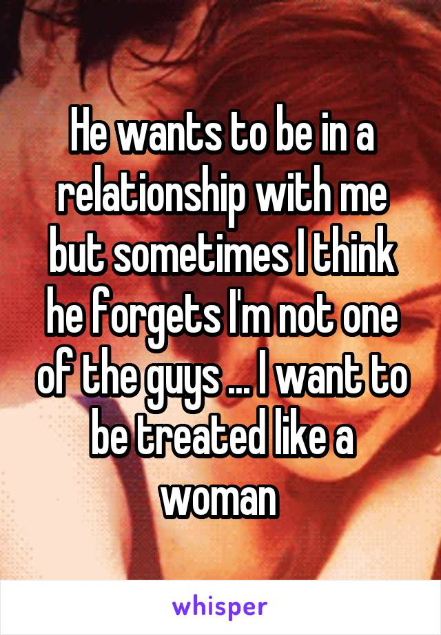He wants to be in a relationship with me but sometimes I think he forgets I'm not one of the guys ... I want to be treated like a woman