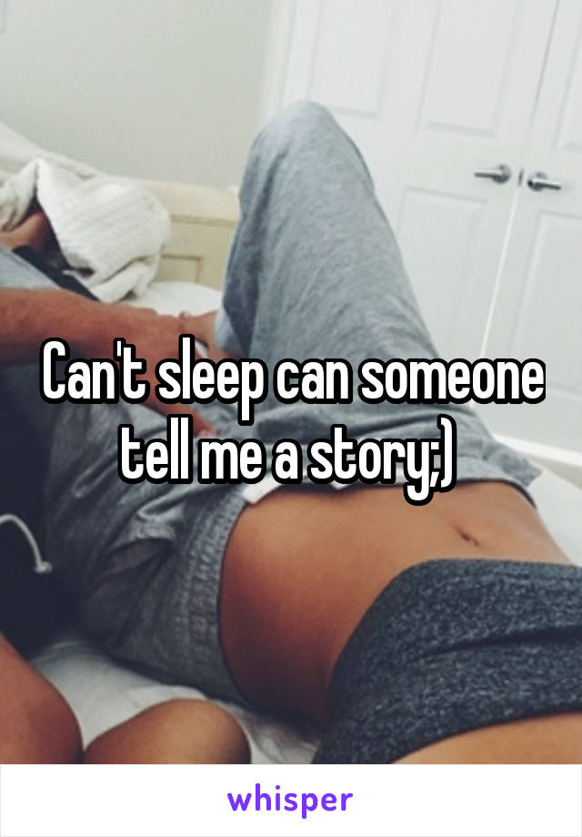 Can't sleep can someone tell me a story;)