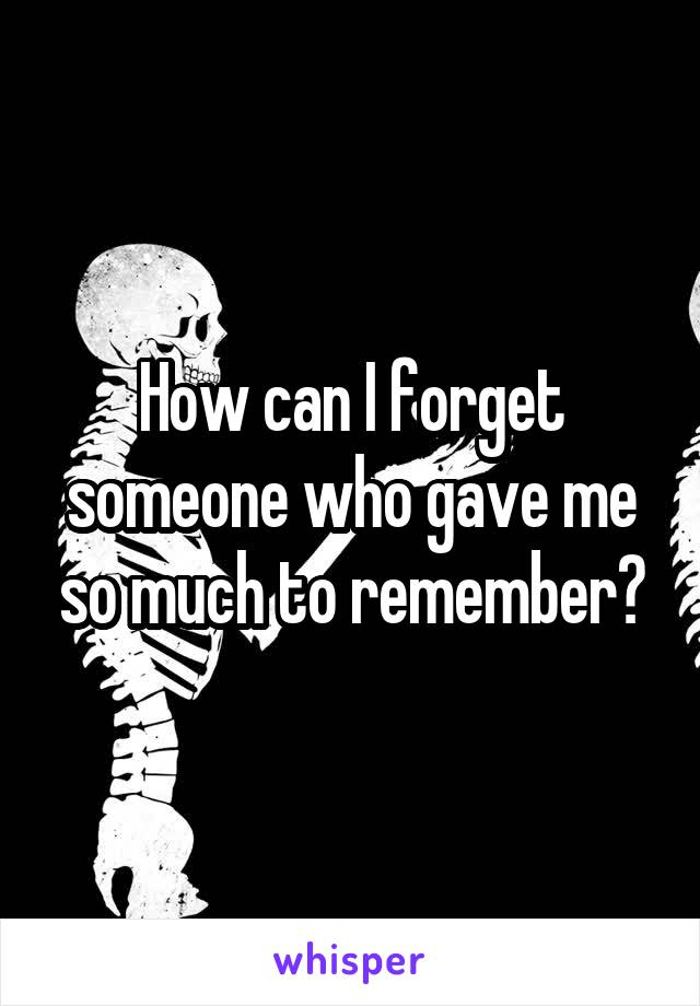 How can I forget someone who gave me so much to remember?