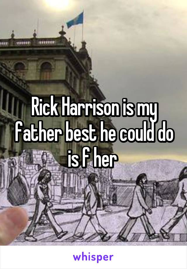 Rick Harrison is my father best he could do is f her