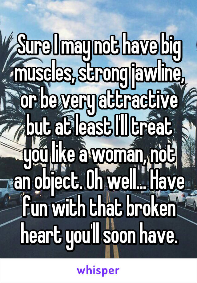 Sure I may not have big muscles, strong jawline, or be very attractive but at least I'll treat you like a woman, not an object. Oh well... Have fun with that broken heart you'll soon have.