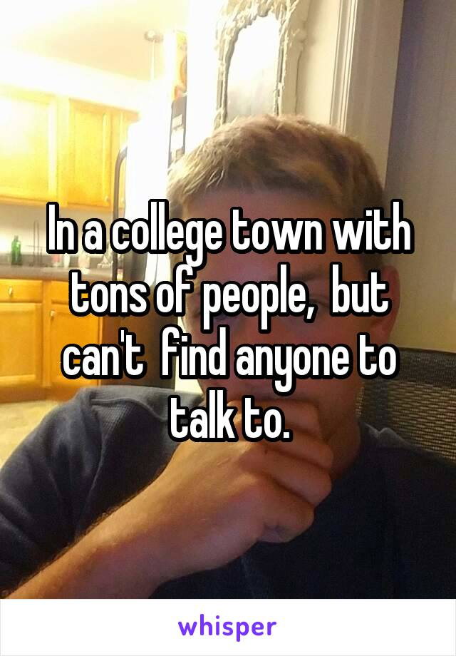 In a college town with tons of people,  but can't  find anyone to talk to.
