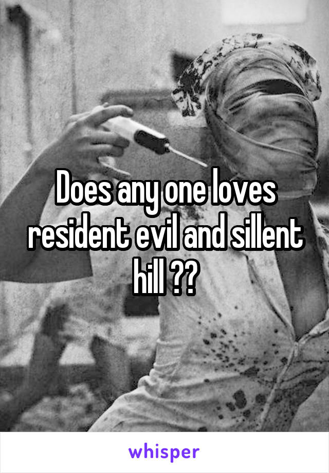Does any one loves resident evil and sillent hill ??