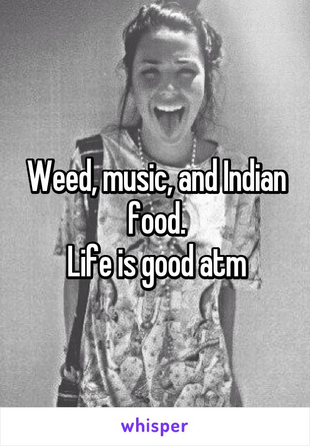 Weed, music, and Indian food. Life is good atm