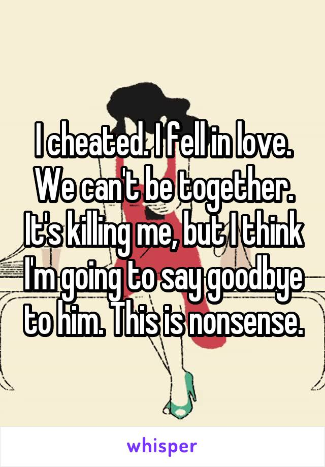 I cheated. I fell in love. We can't be together. It's killing me, but I think I'm going to say goodbye to him. This is nonsense.