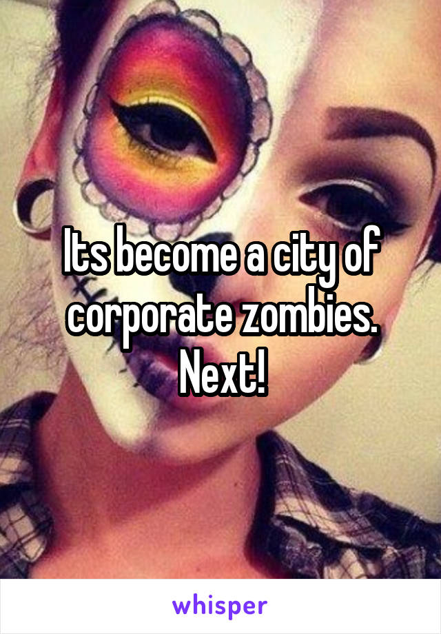 Its become a city of corporate zombies. Next!