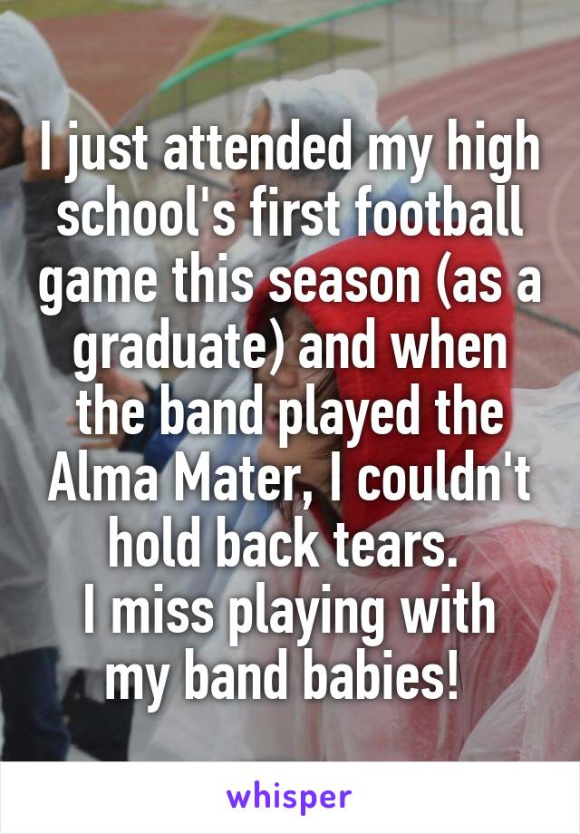 I just attended my high school's first football game this season (as a graduate) and when the band played the Alma Mater, I couldn't hold back tears.  I miss playing with my band babies!