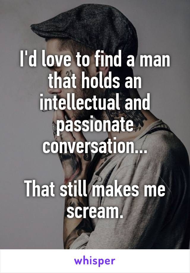 I'd love to find a man that holds an intellectual and passionate conversation...  That still makes me scream.