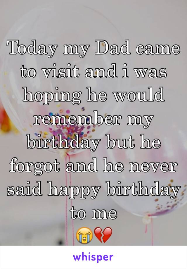 Today my Dad came to visit and i was hoping he would remember my birthday but he forgot and he never said happy birthday to me  😭💔