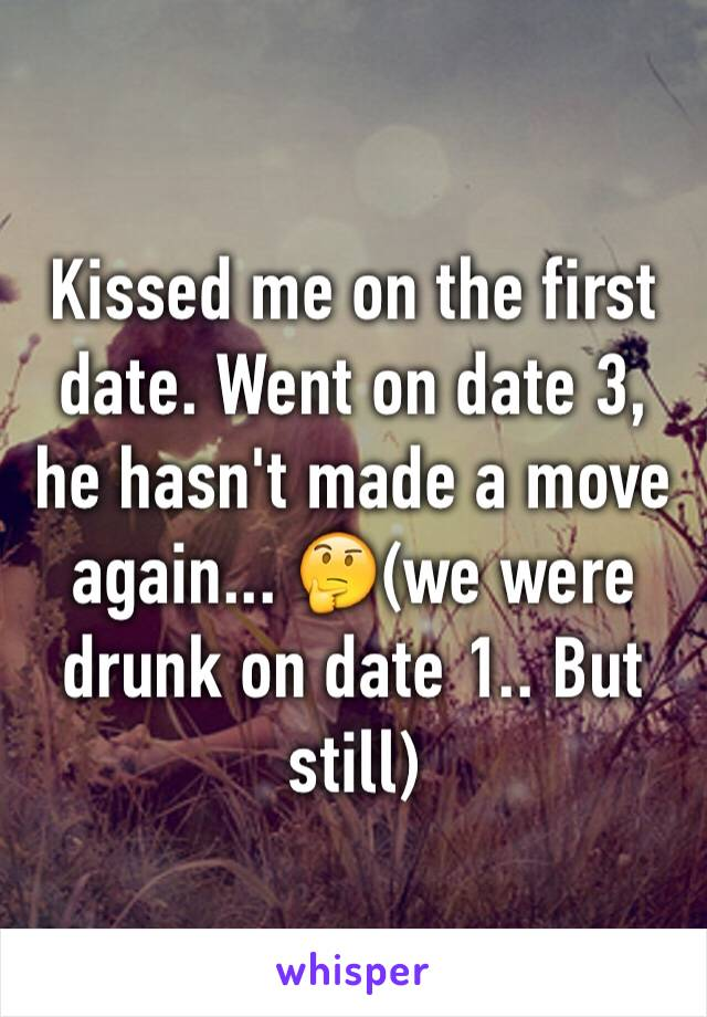 Kissed me on the first date. Went on date 3, he hasn't made a move again... 🤔(we were drunk on date 1.. But still)