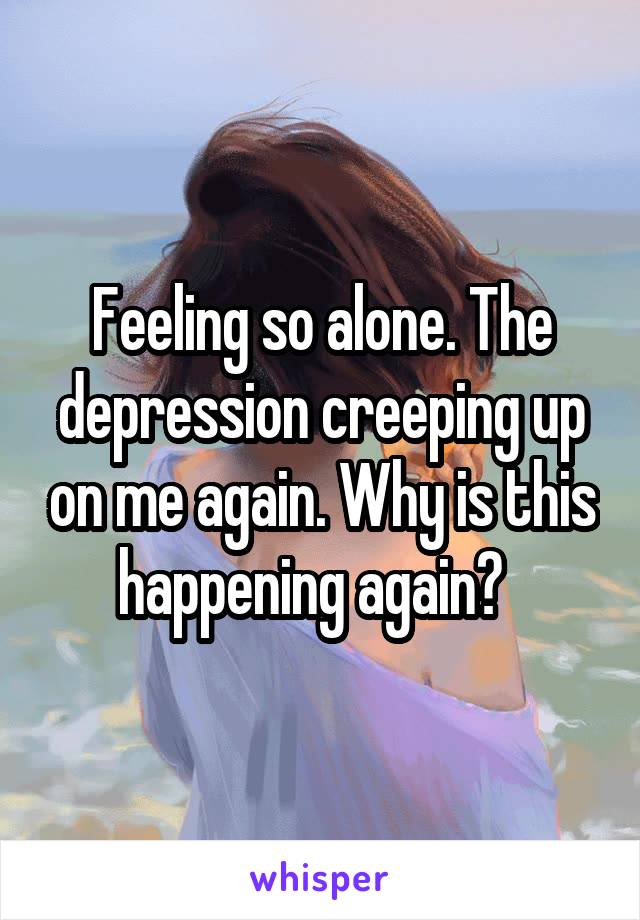 Feeling so alone. The depression creeping up on me again. Why is this happening again?