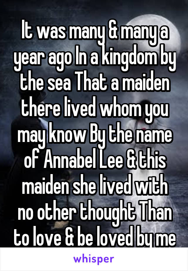 It was many & many a year ago In a kingdom by the sea That a maiden there lived whom you may know By the name of Annabel Lee & this maiden she lived with no other thought Than to love & be loved by me