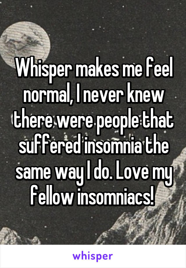 Whisper makes me feel normal, I never knew there were people that suffered insomnia the same way I do. Love my fellow insomniacs!