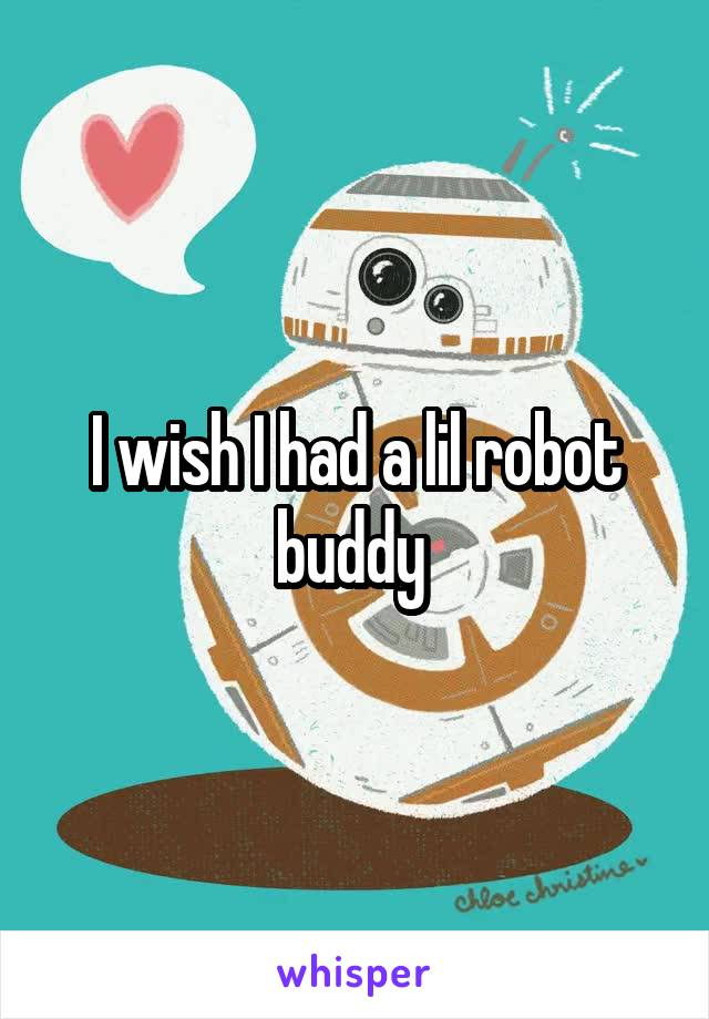 I wish I had a lil robot buddy