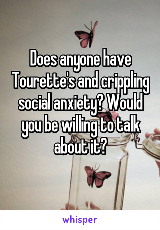 Does anyone have Tourette's and crippling social anxiety? Would you be willing to talk about it?