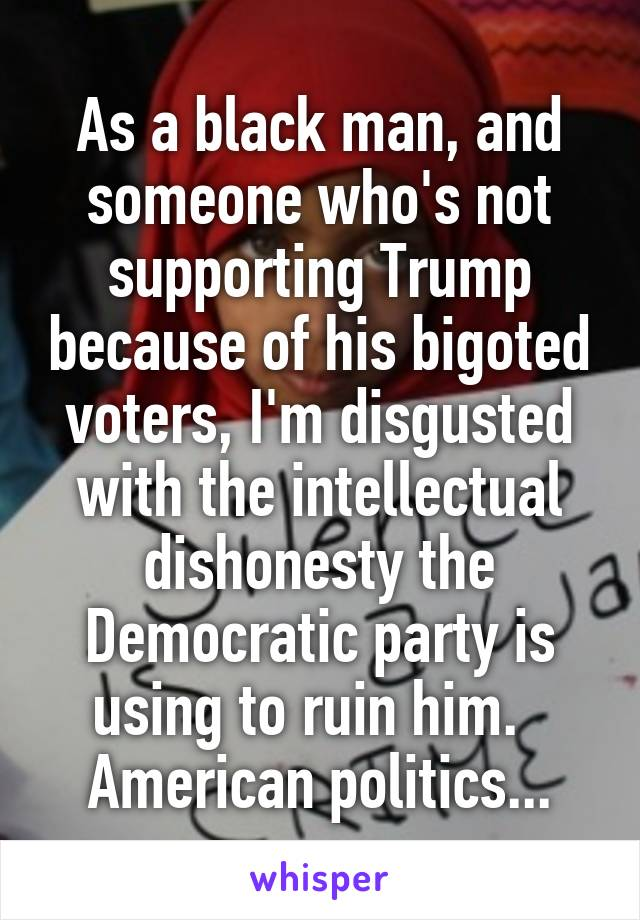 As a black man, and someone who's not supporting Trump because of his bigoted voters, I'm disgusted with the intellectual dishonesty the Democratic party is using to ruin him.   American politics...