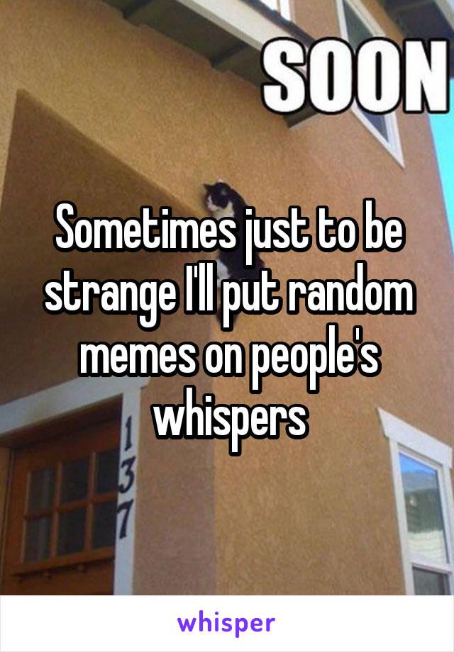 Sometimes just to be strange I'll put random memes on people's whispers