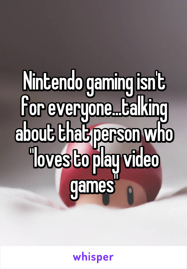 "Nintendo gaming isn't for everyone...talking about that person who ""loves to play video games"""