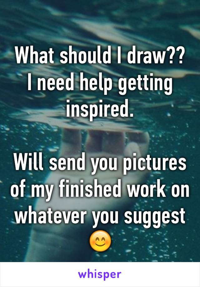 What should I draw??  I need help getting inspired.  Will send you pictures of my finished work on whatever you suggest 😊