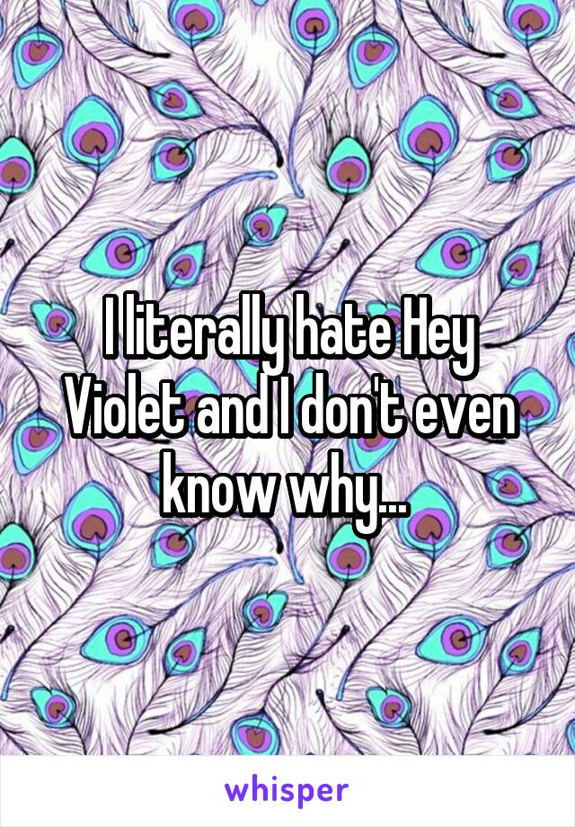 I literally hate Hey Violet and I don't even know why...