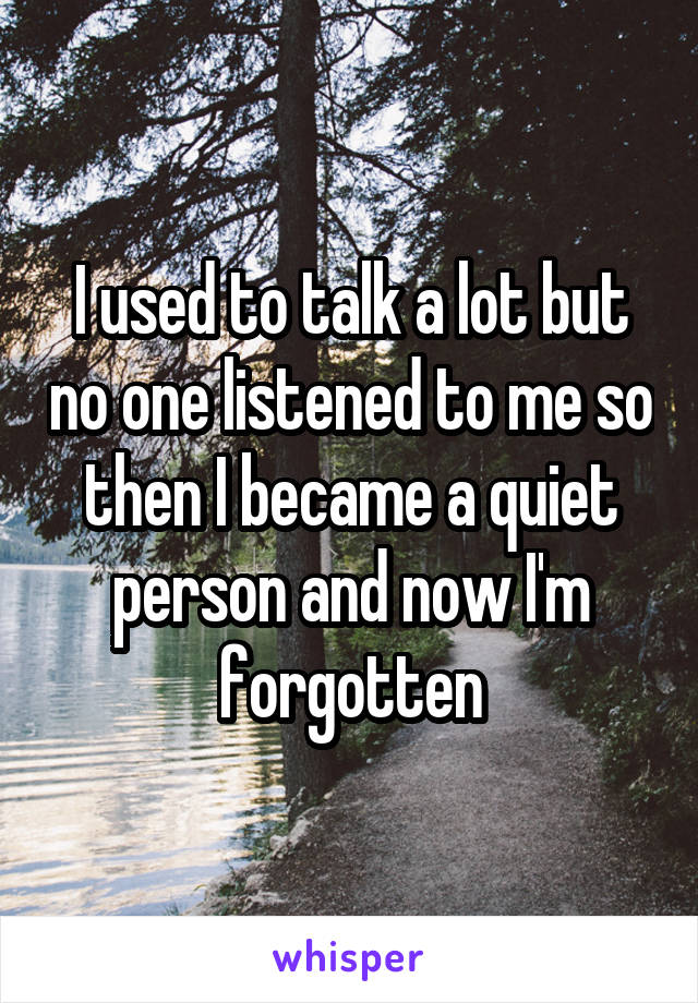 I used to talk a lot but no one listened to me so then I became a quiet person and now I'm forgotten