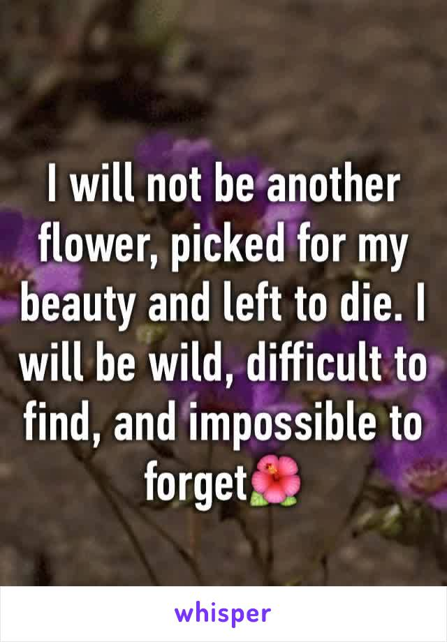 I will not be another flower, picked for my beauty and left to die. I will be wild, difficult to find, and impossible to forget🌺