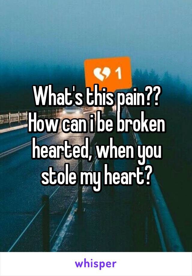 What's this pain?? How can i be broken hearted, when you stole my heart?