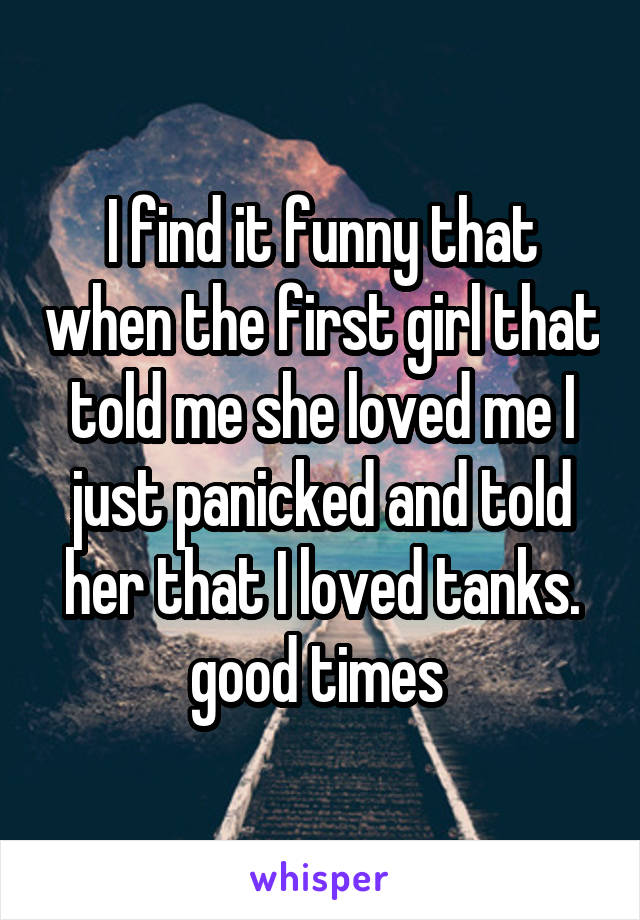 I find it funny that when the first girl that told me she loved me I just panicked and told her that I loved tanks. good times