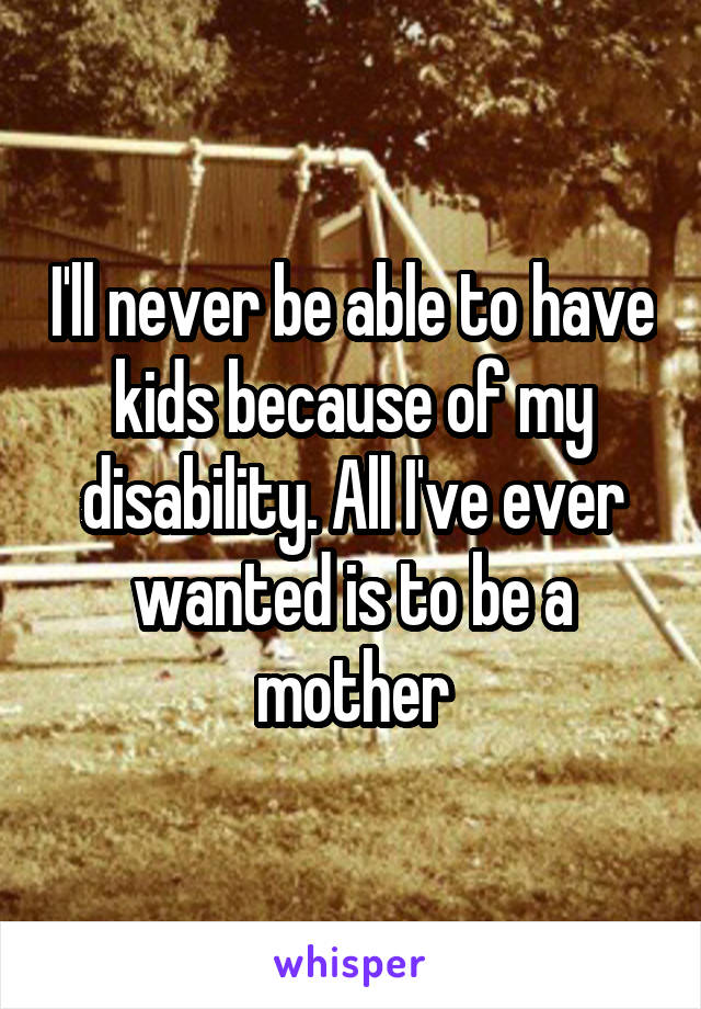 I'll never be able to have kids because of my disability. All I've ever wanted is to be a mother