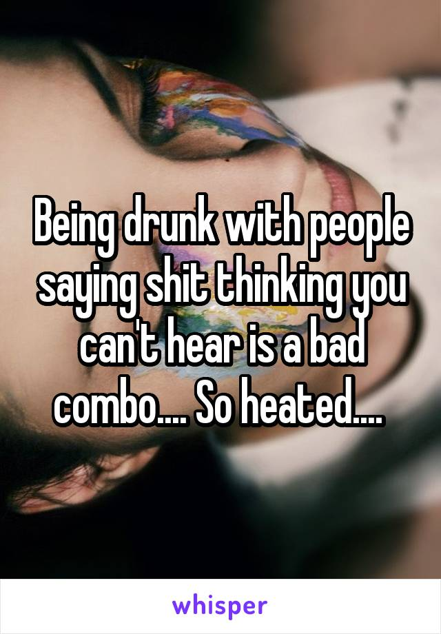 Being drunk with people saying shit thinking you can't hear is a bad combo.... So heated....