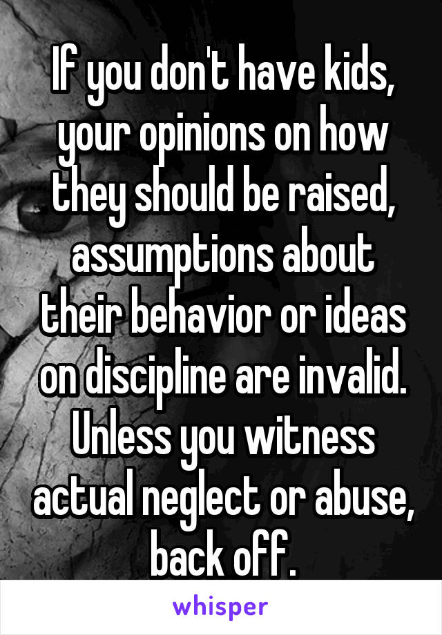 If you don't have kids, your opinions on how they should be raised, assumptions about their behavior or ideas on discipline are invalid. Unless you witness actual neglect or abuse, back off.
