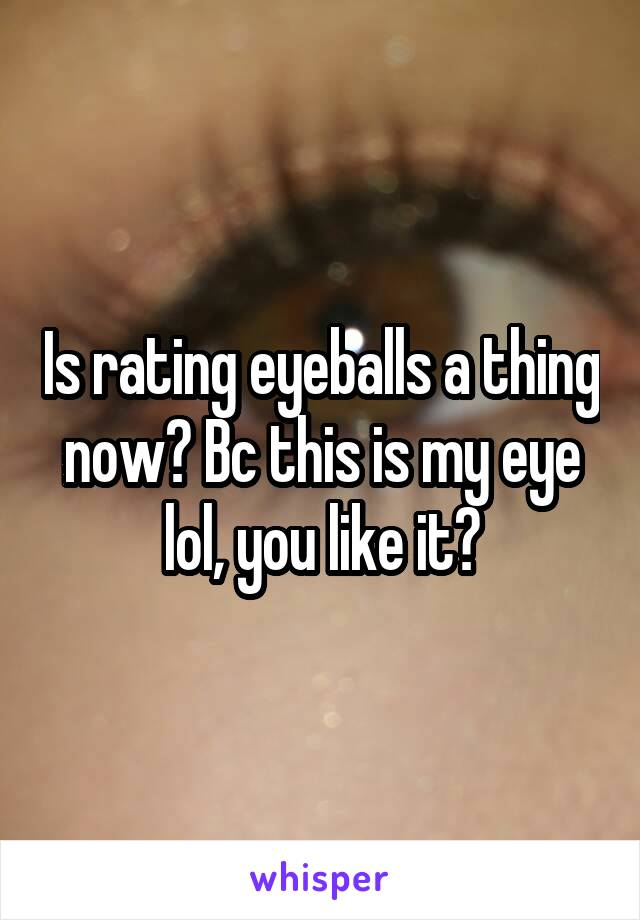 Is rating eyeballs a thing now? Bc this is my eye lol, you like it?