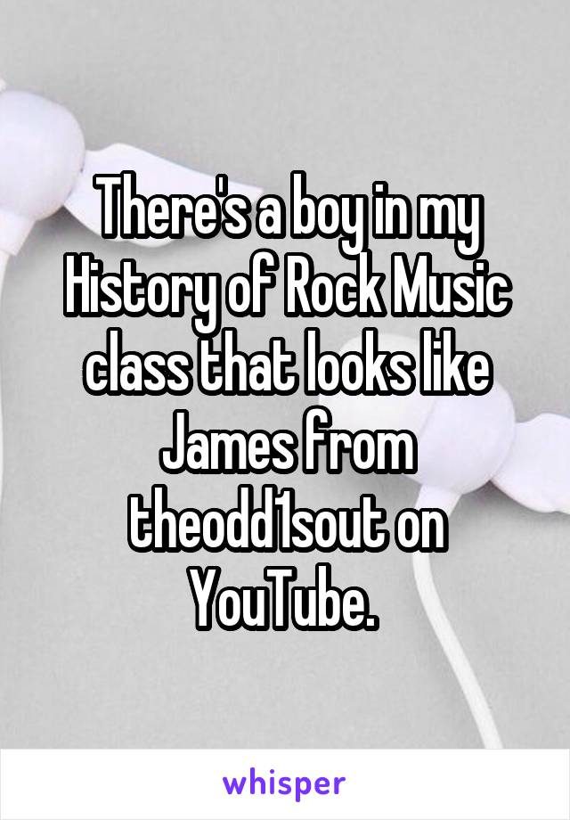 There's a boy in my History of Rock Music class that looks like James from theodd1sout on YouTube.