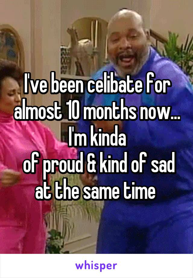 I've been celibate for almost 10 months now... I'm kinda  of proud & kind of sad at the same time