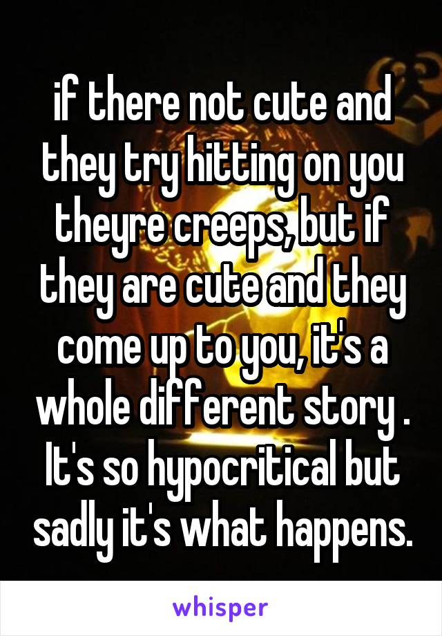 if there not cute and they try hitting on you theyre creeps, but if they are cute and they come up to you, it's a whole different story . It's so hypocritical but sadly it's what happens.