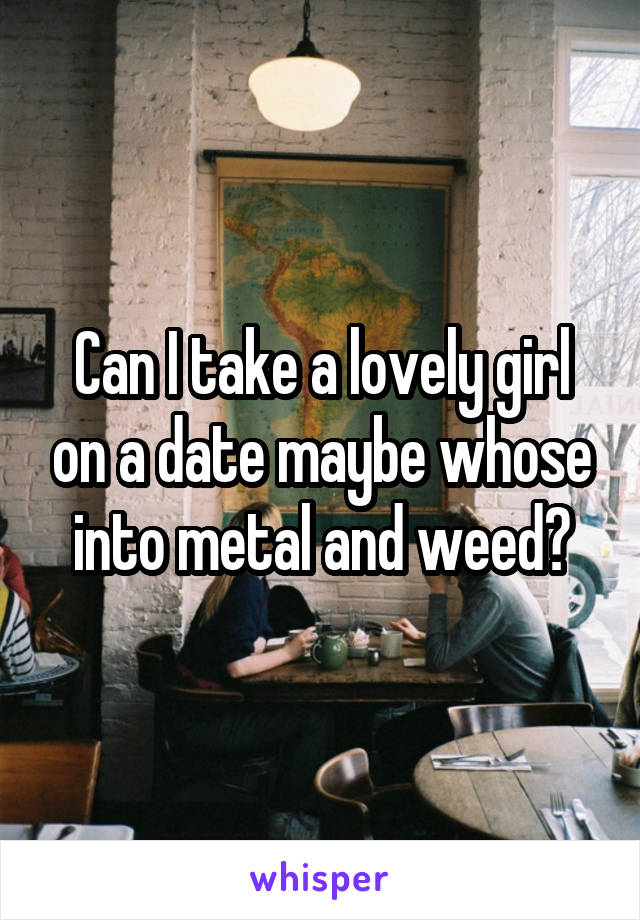 Can I take a lovely girl on a date maybe whose into metal and weed?