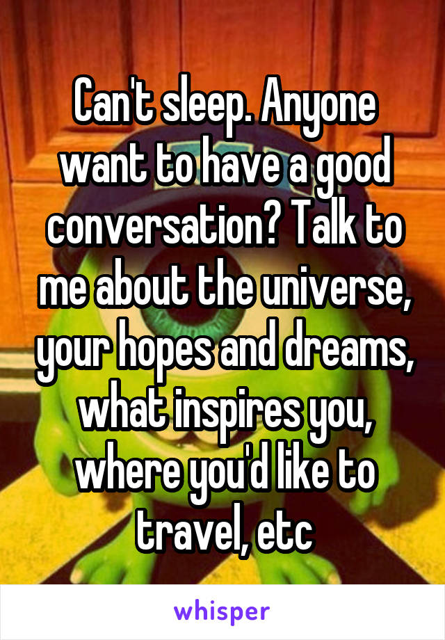 Can't sleep. Anyone want to have a good conversation? Talk to me about the universe, your hopes and dreams, what inspires you, where you'd like to travel, etc