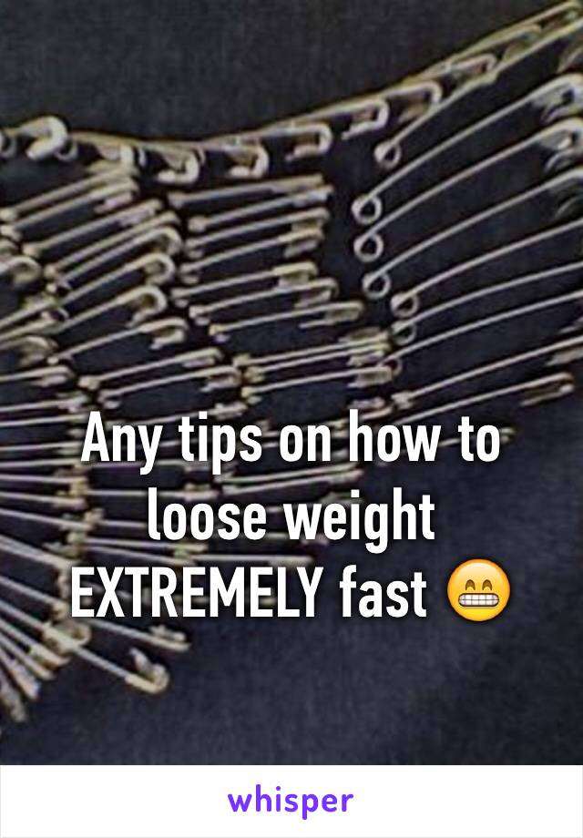 Any tips on how to loose weight EXTREMELY fast 😁