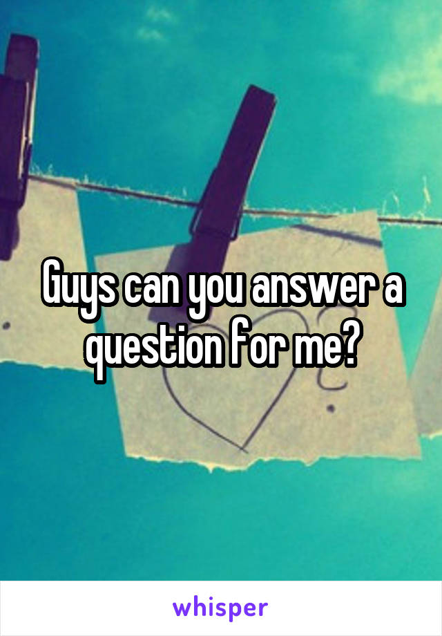 Guys can you answer a question for me?