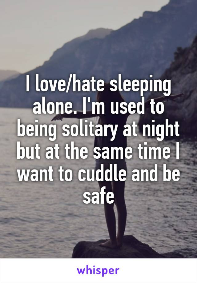 I love/hate sleeping alone. I'm used to being solitary at night but at the same time I want to cuddle and be safe