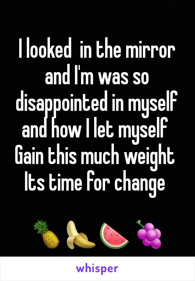 I looked  in the mirror and I'm was so  disappointed in myself and how I let myself  Gain this much weight  Its time for change   🍍🍌🍉🍇