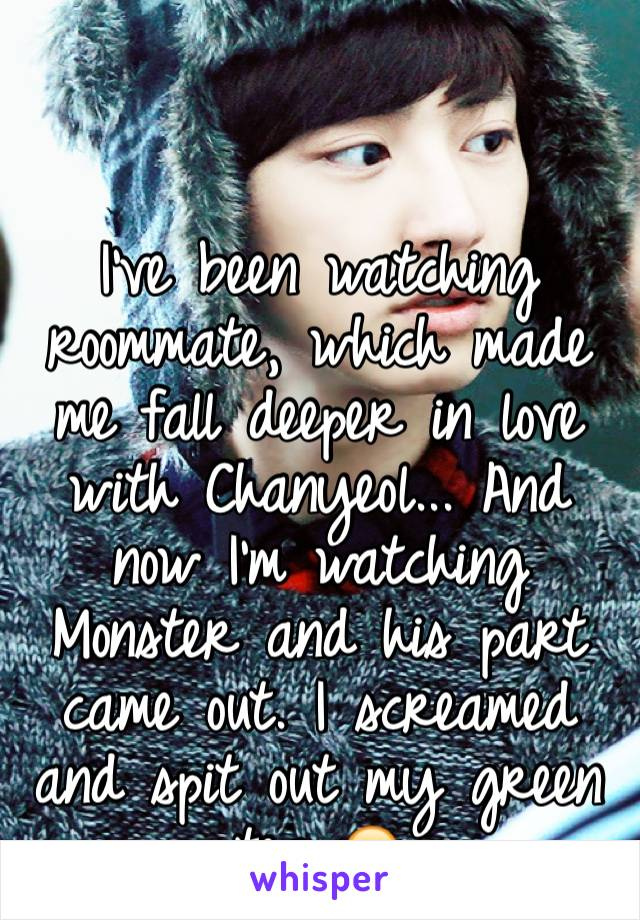 I've been watching roommate, which made me fall deeper in love with Chanyeol... And now I'm watching Monster and his part came out. I screamed and spit out my green tea 😭