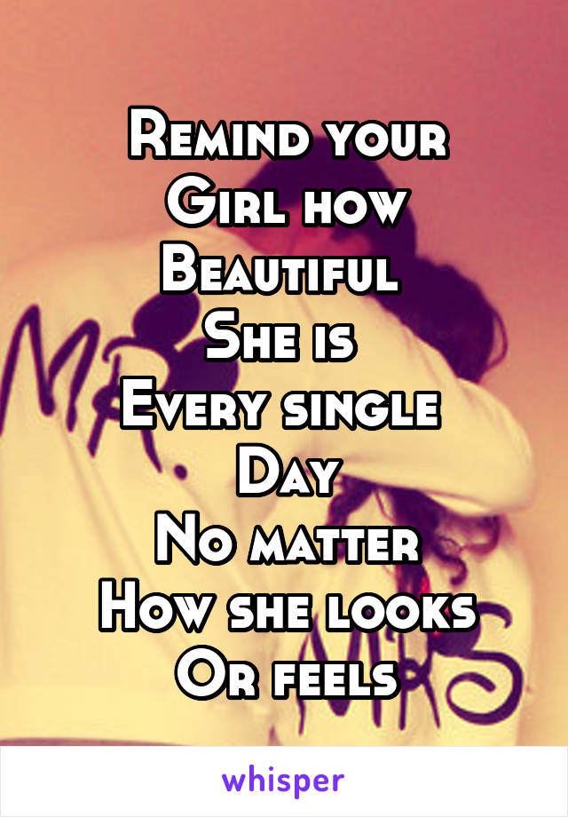 Remind your Girl how Beautiful  She is  Every single  Day No matter How she looks Or feels