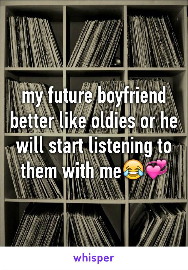 my future boyfriend better like oldies or he will start listening to them with me😂💞