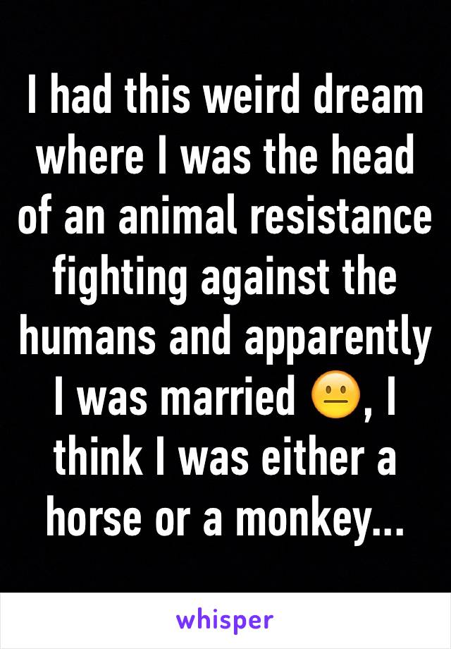 I had this weird dream where I was the head of an animal resistance fighting against the humans and apparently I was married 😐, I think I was either a horse or a monkey...