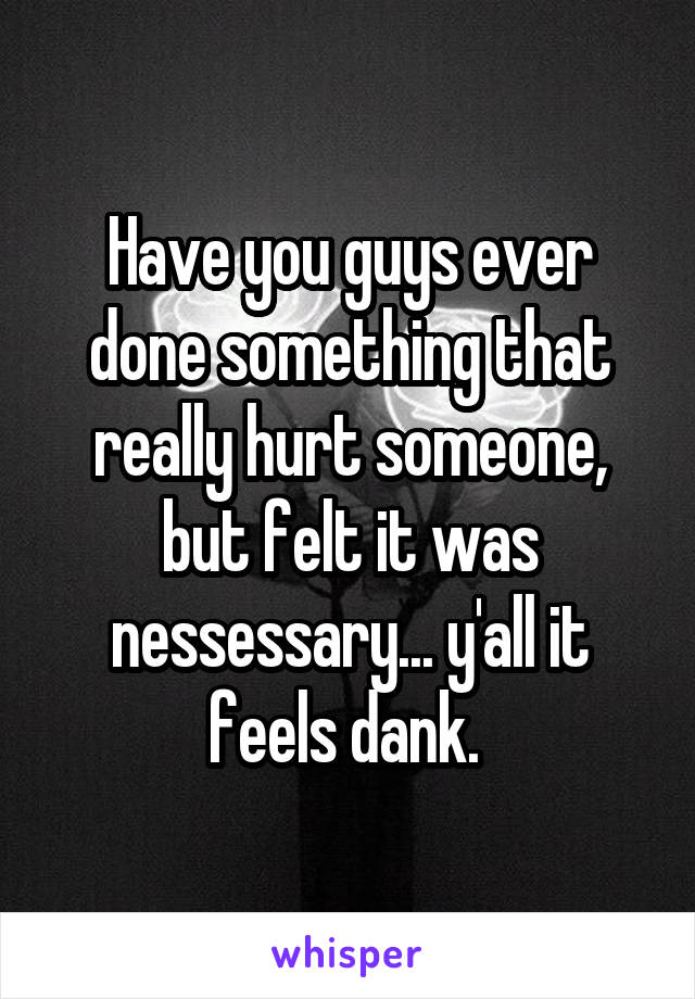 Have you guys ever done something that really hurt someone, but felt it was nessessary... y'all it feels dank.