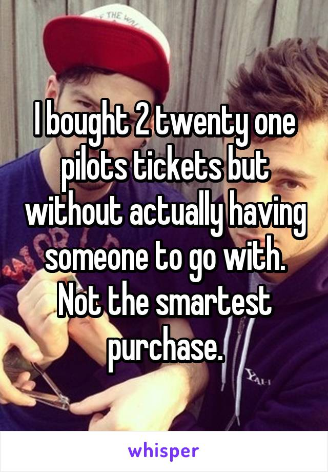I bought 2 twenty one pilots tickets but without actually having someone to go with. Not the smartest purchase.